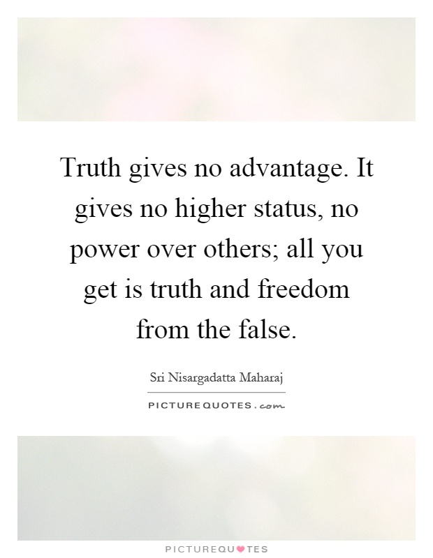 Truth gives no advantage. It gives no higher status, no power over others; all you get is truth and freedom from the false Picture Quote #1