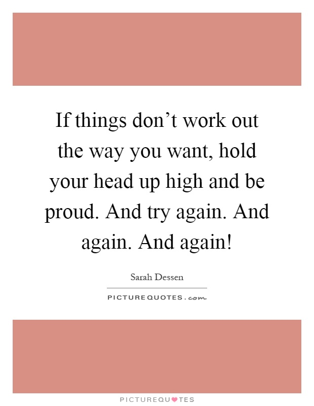 If things don't work out the way you want, hold your head up high and be proud. And try again. And again. And again! Picture Quote #1