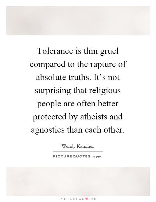 Tolerance is thin gruel compared to the rapture of absolute truths. It's not surprising that religious people are often better protected by atheists and agnostics than each other Picture Quote #1