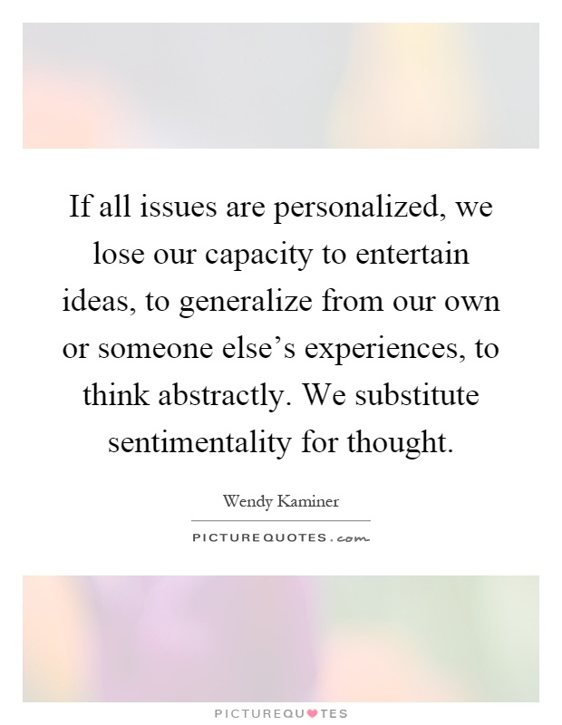 If all issues are personalized, we lose our capacity to entertain ideas, to generalize from our own or someone else's experiences, to think abstractly. We substitute sentimentality for thought Picture Quote #1