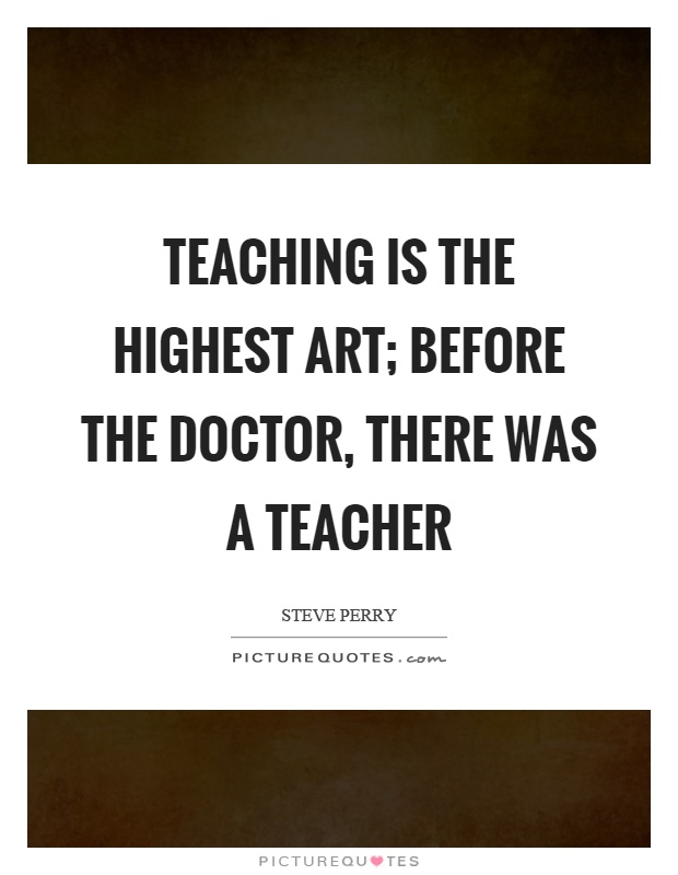 Teaching is the highest art; before the doctor, there was a teacher Picture Quote #1