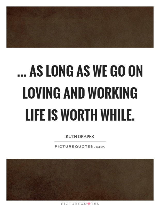 ... as long as we go on loving and working life is worth while Picture Quote #1