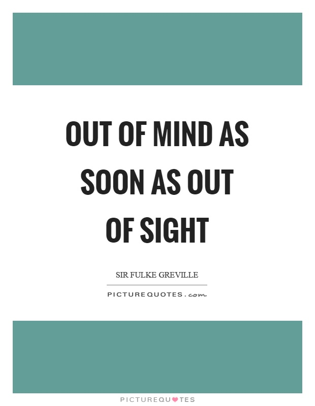 Out of mind as soon as out of sight Picture Quote #1
