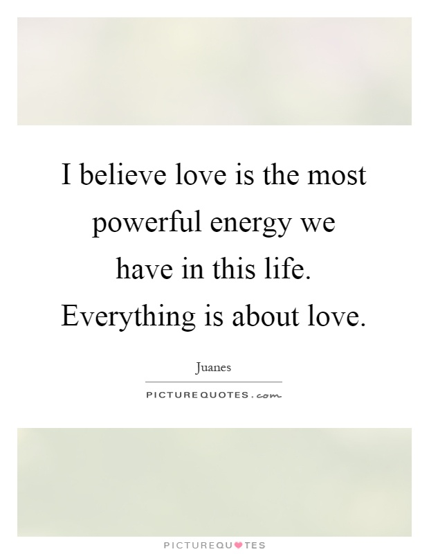 I believe love is the most powerful energy we have in this life. Everything is about love Picture Quote #1