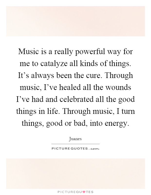 Music is a really powerful way for me to catalyze all kinds of things. It's always been the cure. Through music, I've healed all the wounds I've had and celebrated all the good things in life. Through music, I turn things, good or bad, into energy Picture Quote #1