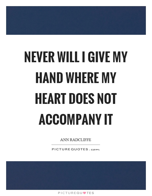 Never will I give my hand where my heart does not accompany it Picture Quote #1