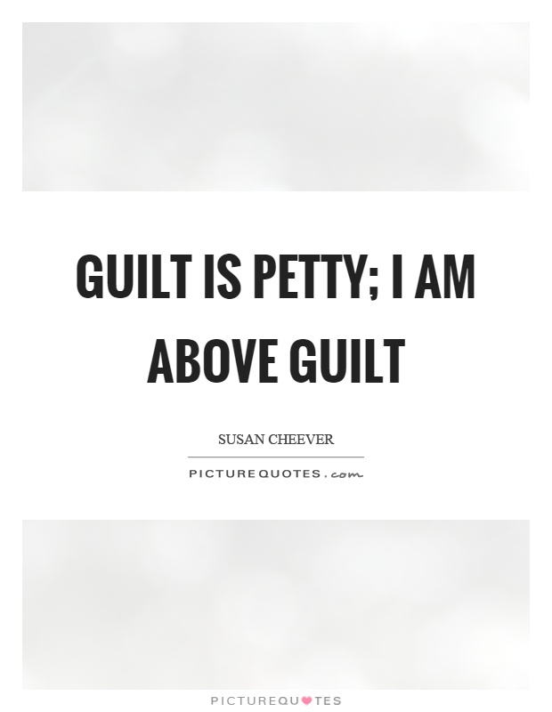 Guilt is petty; I am above guilt Picture Quote #1