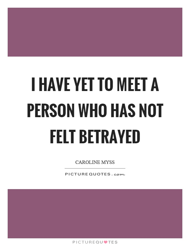 I have yet to meet a person who has not felt betrayed Picture Quote #1