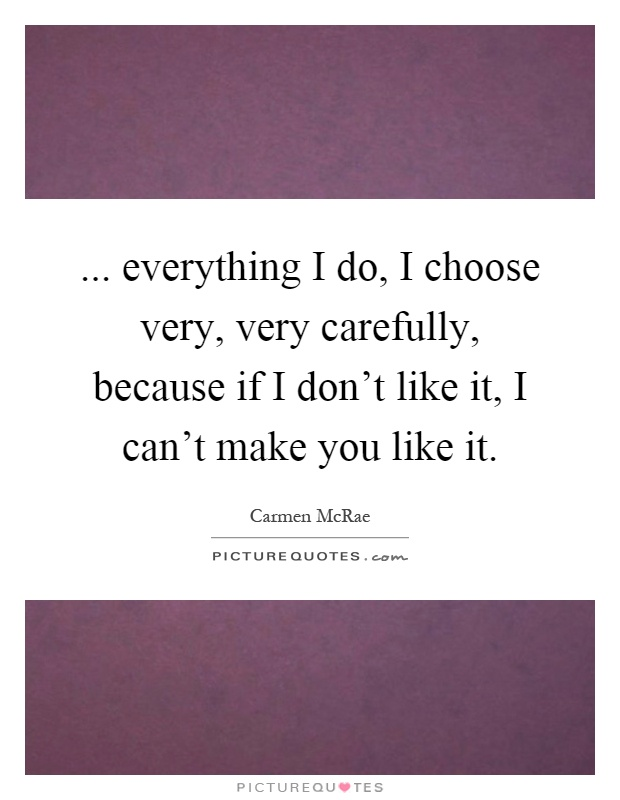 ... everything I do, I choose very, very carefully, because if I don't like it, I can't make you like it Picture Quote #1