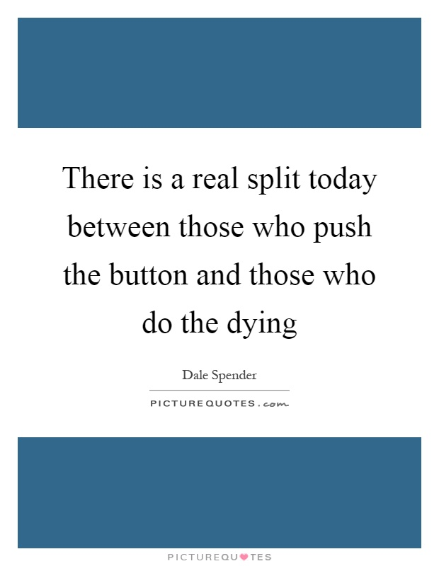 There is a real split today between those who push the button and those who do the dying Picture Quote #1