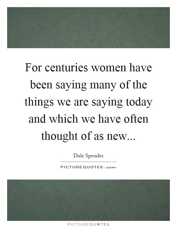For centuries women have been saying many of the things we are saying today and which we have often thought of as new Picture Quote #1