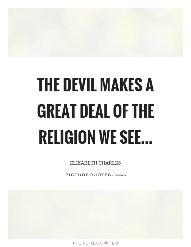 The devil makes a great deal of the religion we see Picture Quote #1