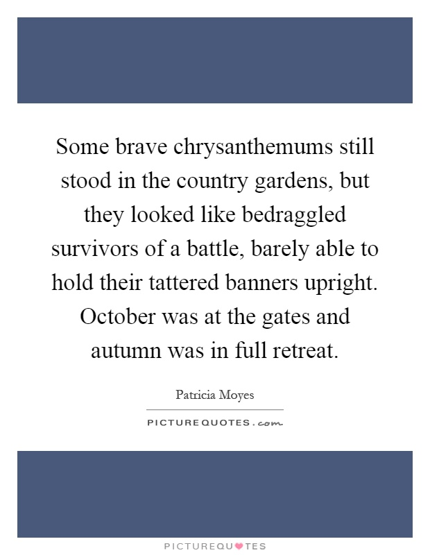 Some brave chrysanthemums still stood in the country gardens, but they looked like bedraggled survivors of a battle, barely able to hold their tattered banners upright. October was at the gates and autumn was in full retreat Picture Quote #1