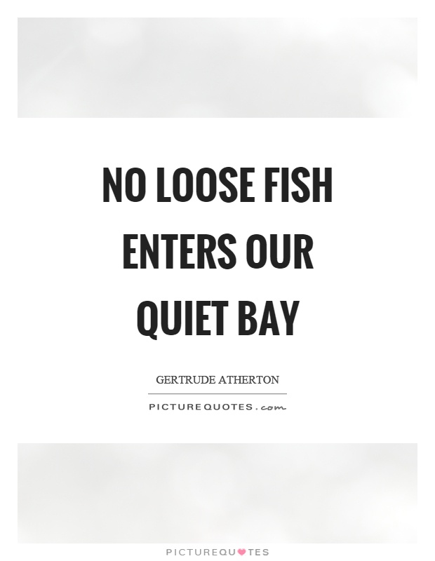 No loose fish enters our quiet bay Picture Quote #1