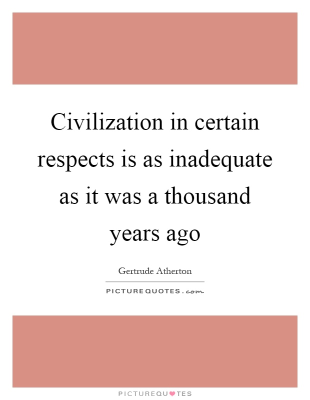 Civilization in certain respects is as inadequate as it was a thousand years ago Picture Quote #1
