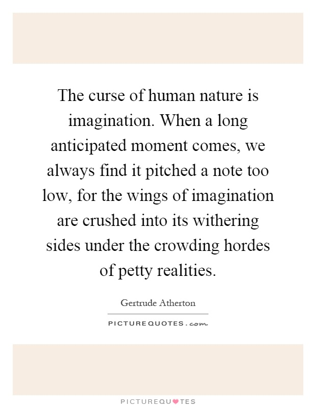 The curse of human nature is imagination. When a long anticipated moment comes, we always find it pitched a note too low, for the wings of imagination are crushed into its withering sides under the crowding hordes of petty realities Picture Quote #1