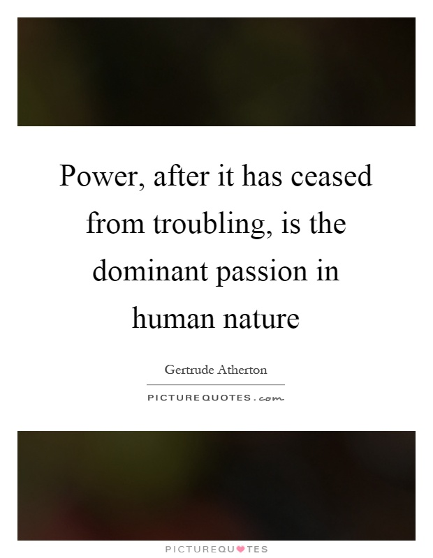 Power, after it has ceased from troubling, is the dominant passion in human nature Picture Quote #1