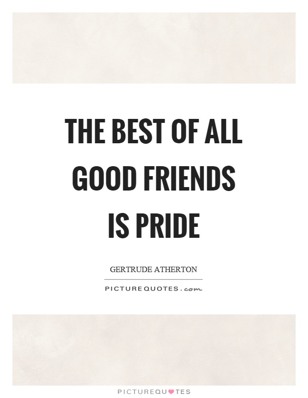 The best of all good friends is pride Picture Quote #1