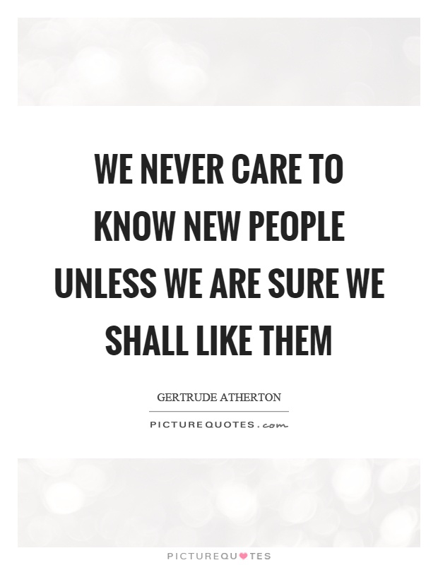 We never care to know new people unless we are sure we shall like them Picture Quote #1