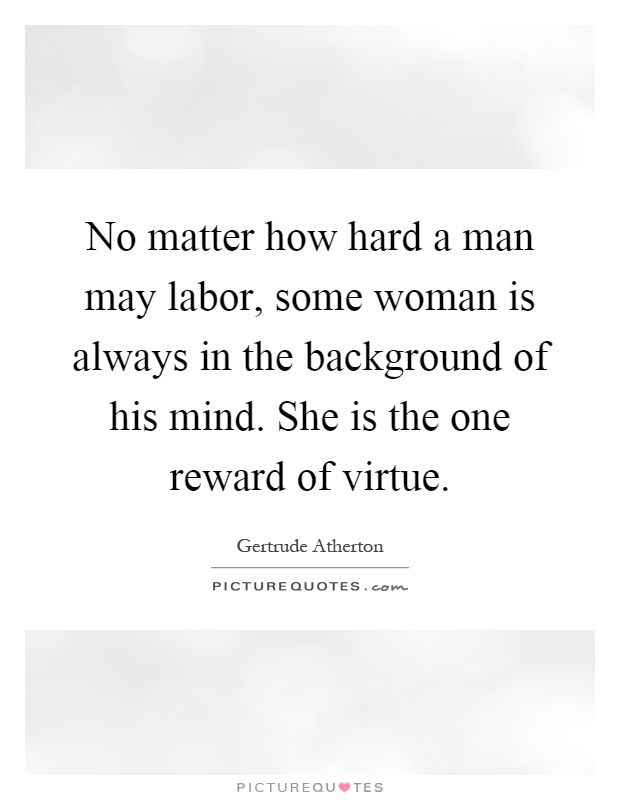 No matter how hard a man may labor, some woman is always in the background of his mind. She is the one reward of virtue Picture Quote #1