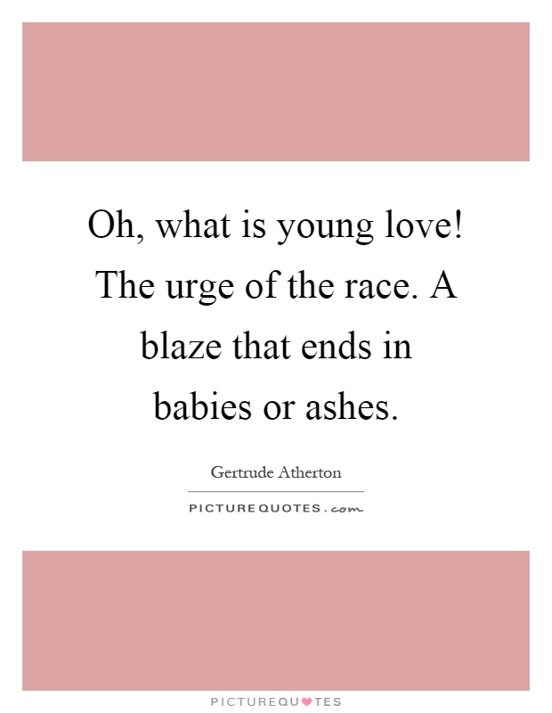 Oh, what is young love! The urge of the race  A blaze that