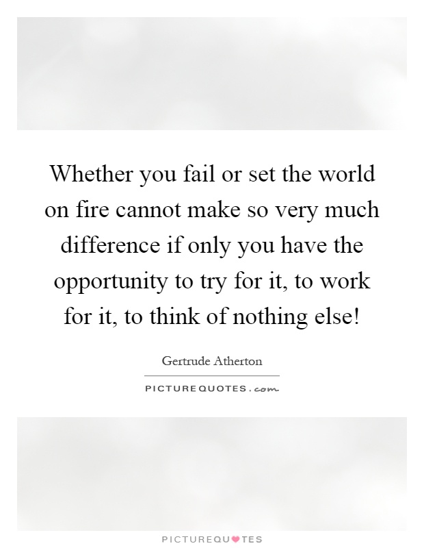 Whether you fail or set the world on fire cannot make so very much difference if only you have the opportunity to try for it, to work for it, to think of nothing else! Picture Quote #1