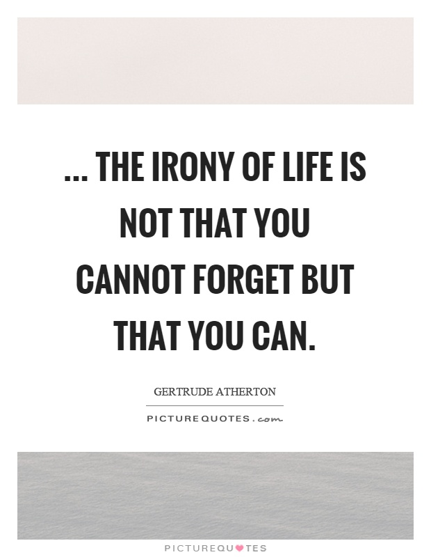 ... the irony of life is not that you cannot forget but that you can Picture Quote #1
