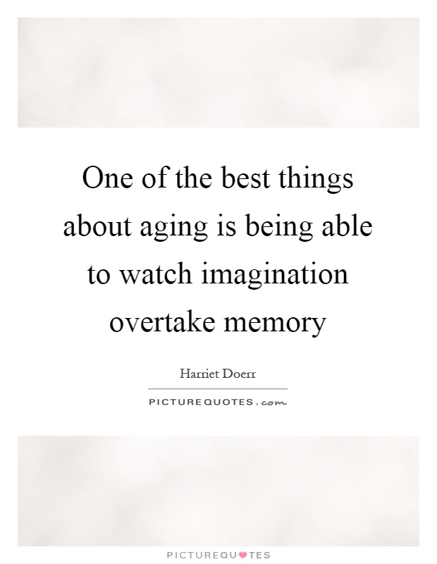 One of the best things about aging is being able to watch imagination overtake memory Picture Quote #1