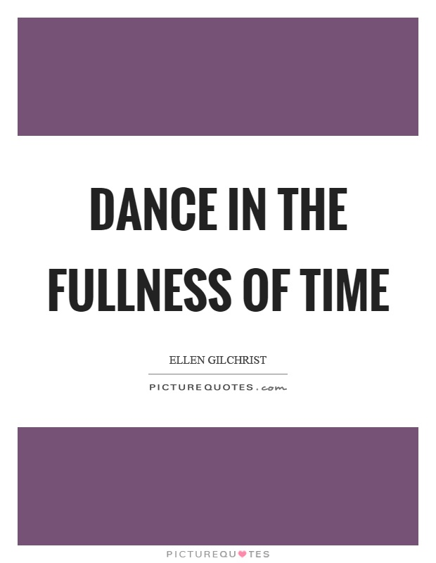 Dance in the fullness of time Picture Quote #1