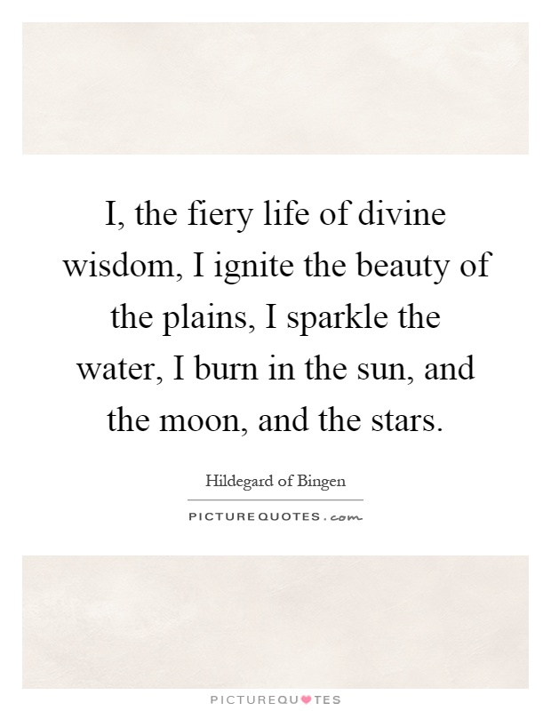 I, the fiery life of divine wisdom, I ignite the beauty of the plains, I sparkle the water, I burn in the sun, and the moon, and the stars Picture Quote #1