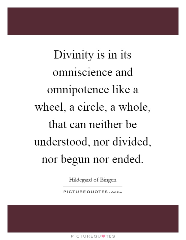 Divinity is in its omniscience and omnipotence like a wheel, a circle, a whole, that can neither be understood, nor divided, nor begun nor ended Picture Quote #1