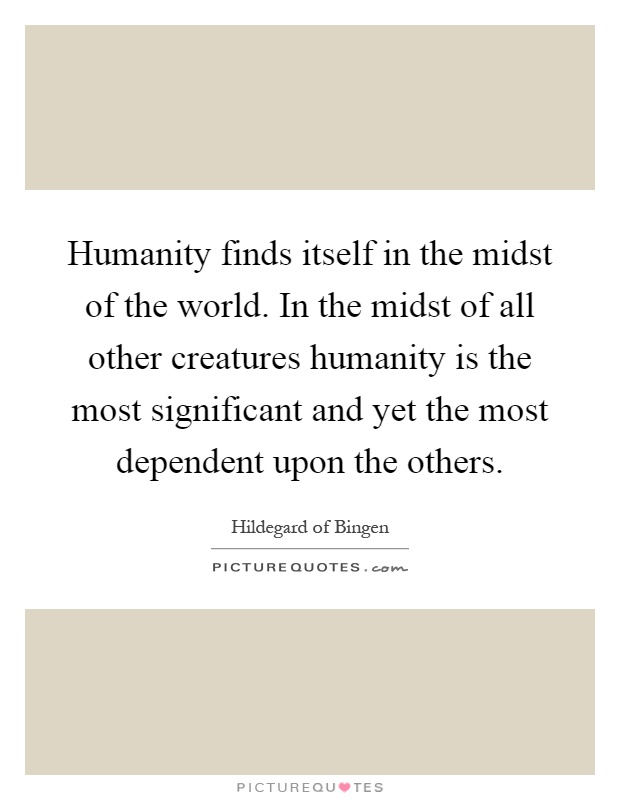 Humanity finds itself in the midst of the world. In the midst of all other creatures humanity is the most significant and yet the most dependent upon the others Picture Quote #1
