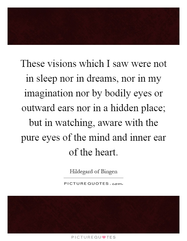 These visions which I saw were not in sleep nor in dreams, nor in my imagination nor by bodily eyes or outward ears nor in a hidden place; but in watching, aware with the pure eyes of the mind and inner ear of the heart Picture Quote #1