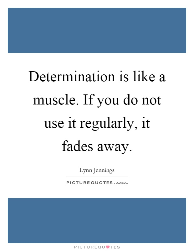 Determination is like a muscle. If you do not use it regularly, it fades away Picture Quote #1