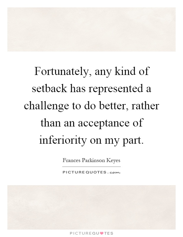 Fortunately, any kind of setback has represented a challenge to do better, rather than an acceptance of inferiority on my part Picture Quote #1