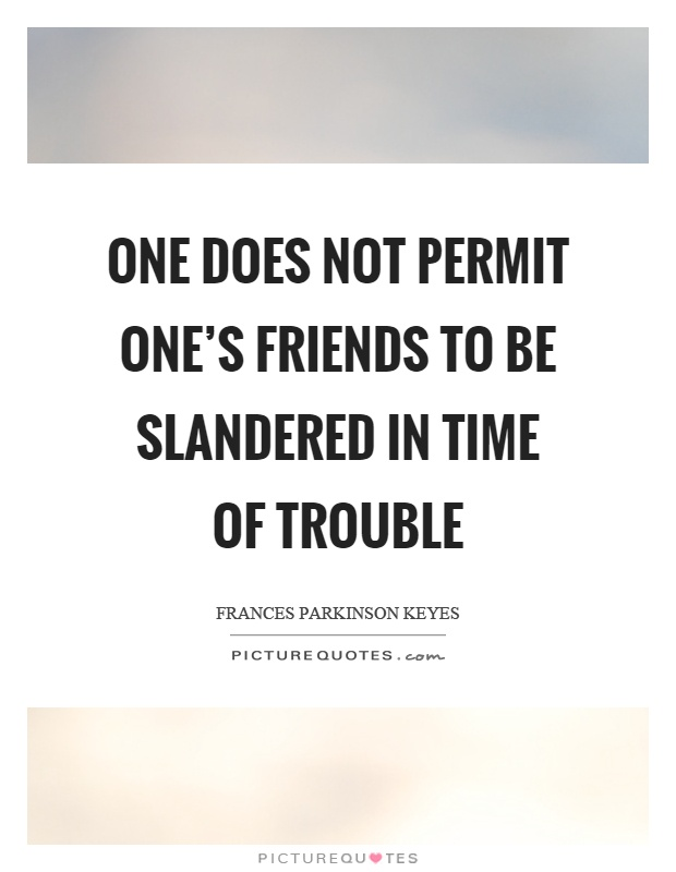 One does not permit one's friends to be slandered in time of trouble Picture Quote #1