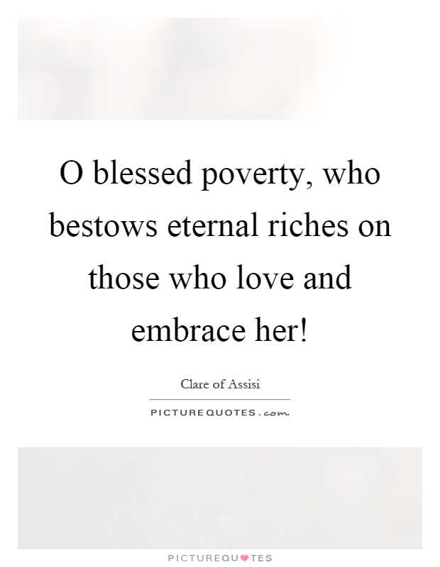 O blessed poverty, who bestows eternal riches on those who love and embrace her! Picture Quote #1