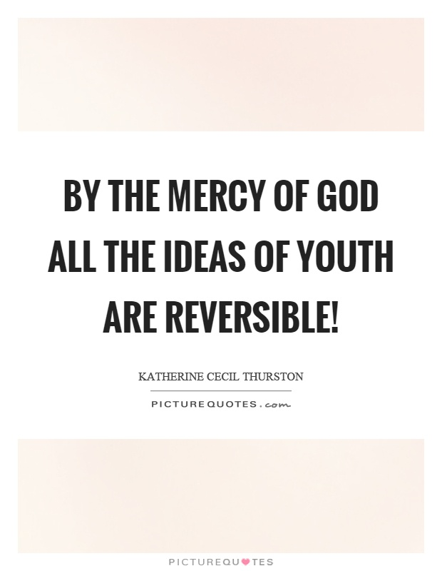 By the mercy of God all the ideas of youth are reversible! Picture Quote #1