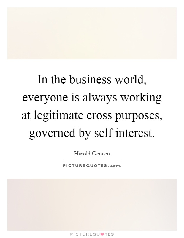 In the business world, everyone is always working at legitimate cross purposes, governed by self interest Picture Quote #1