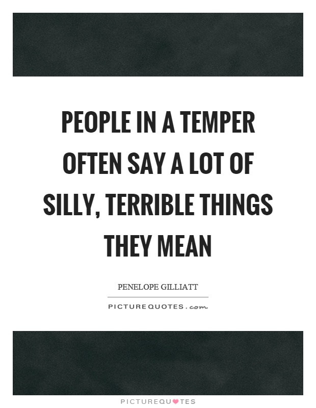 People in a temper often say a lot of silly, terrible things they mean Picture Quote #1