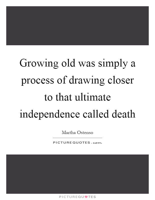Growing old was simply a process of drawing closer to that ultimate independence called death Picture Quote #1