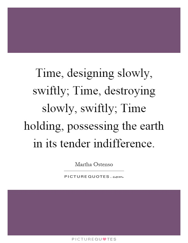 Time, designing slowly, swiftly; Time, destroying slowly, swiftly; Time holding, possessing the earth in its tender indifference Picture Quote #1