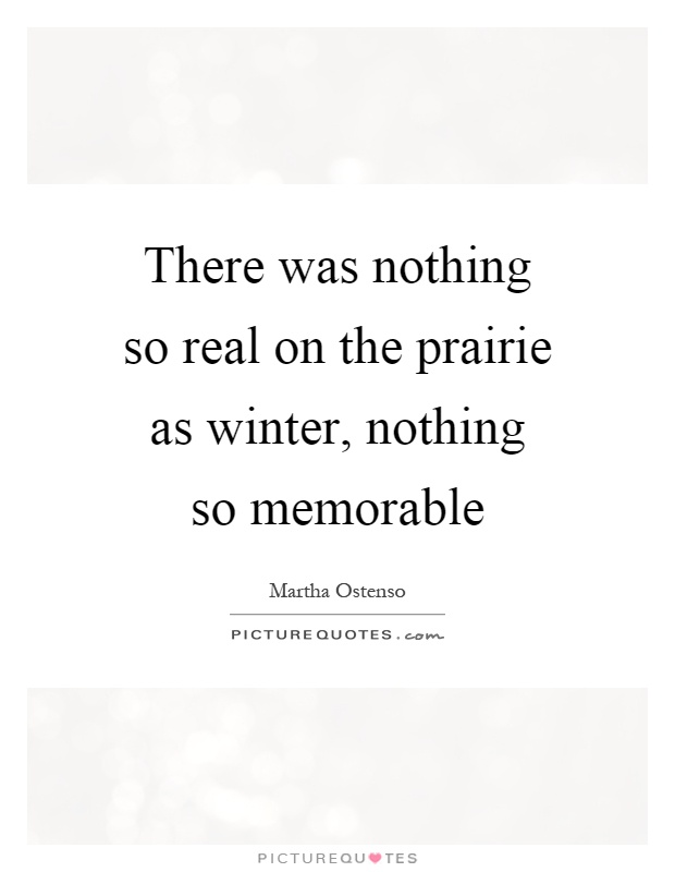 There was nothing so real on the prairie as winter, nothing so memorable Picture Quote #1