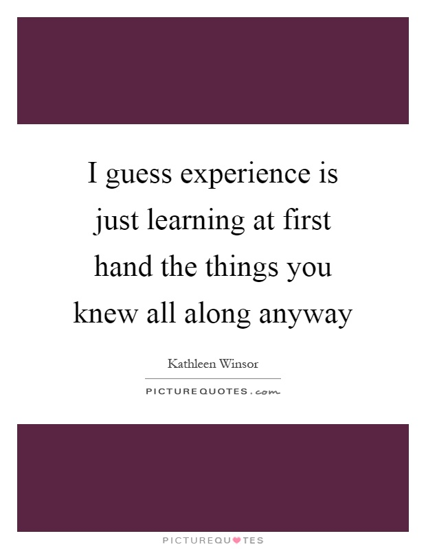 I guess experience is just learning at first hand the things you knew all along anyway Picture Quote #1