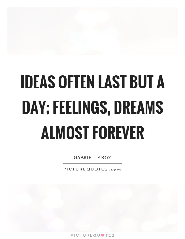 Ideas often last but a day; feelings, dreams almost forever Picture Quote #1