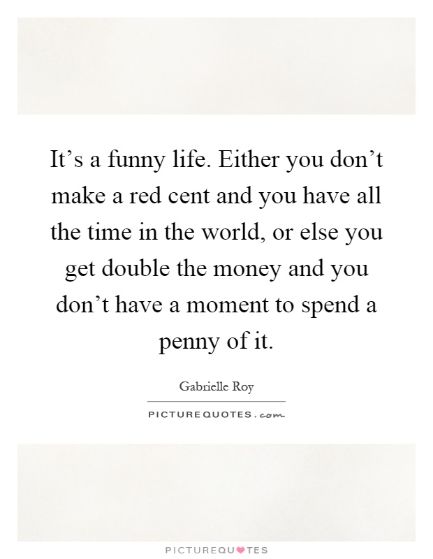 It's a funny life. Either you don't make a red cent and you have all the time in the world, or else you get double the money and you don't have a moment to spend a penny of it Picture Quote #1