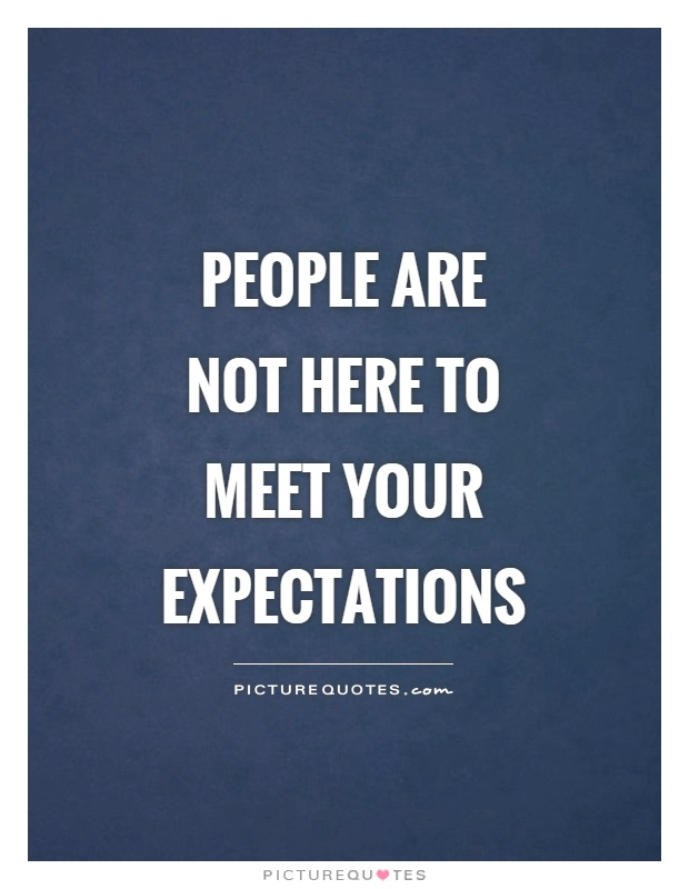 People are not here to meet your expectations Picture Quote #1