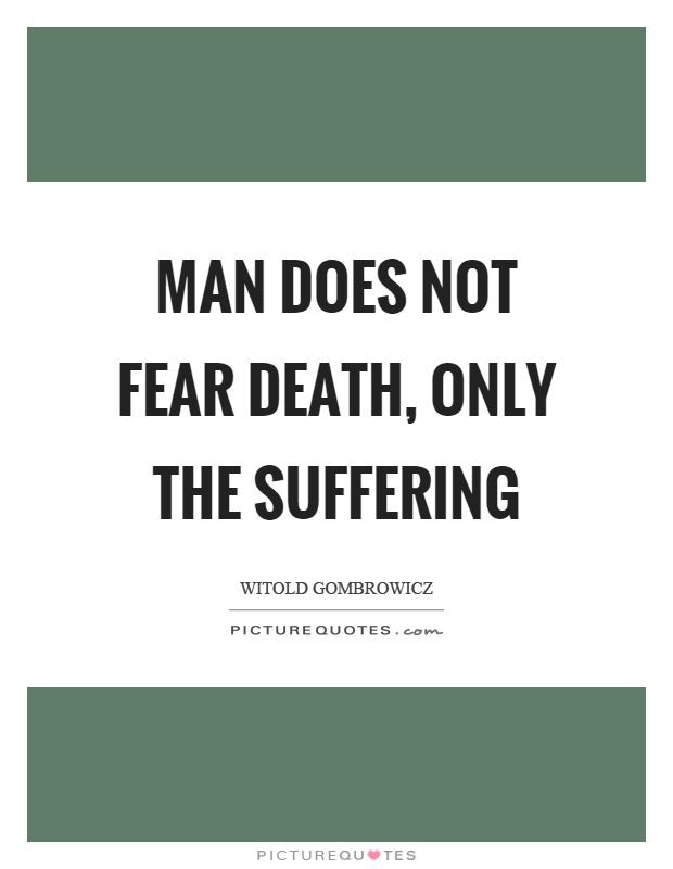 Man does not fear death, only the suffering Picture Quote #1
