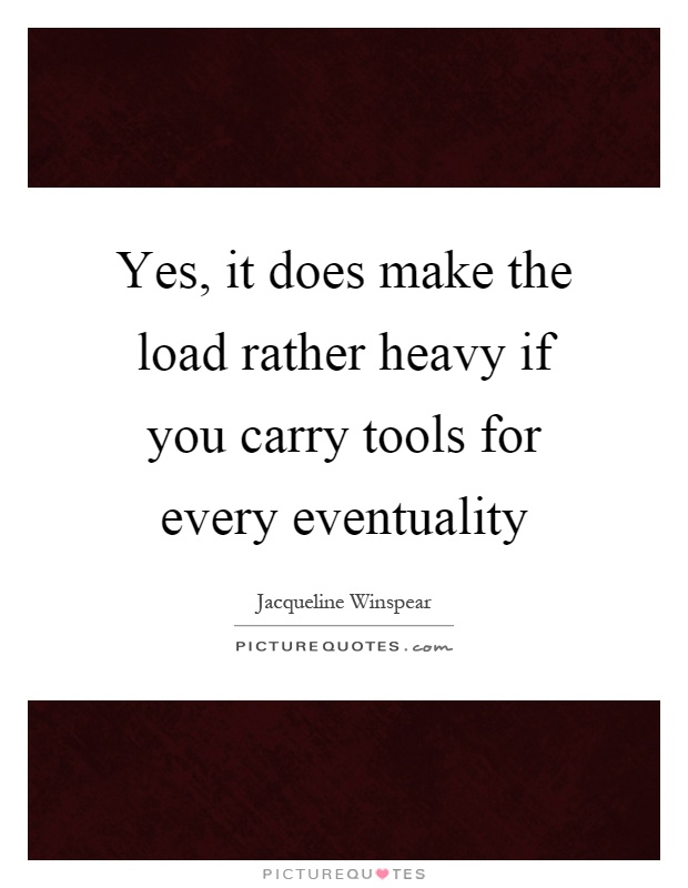 Yes, it does make the load rather heavy if you carry tools for every eventuality Picture Quote #1