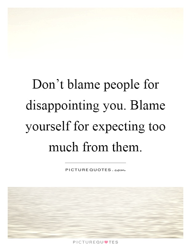 Don't blame people for disappointing you. Blame yourself for expecting too much from them Picture Quote #1